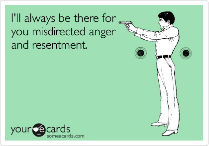 I'll always be there for you misdirected anger and resentment.