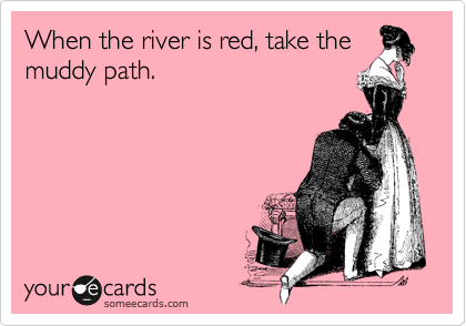 When the river is red, take the muddy path.