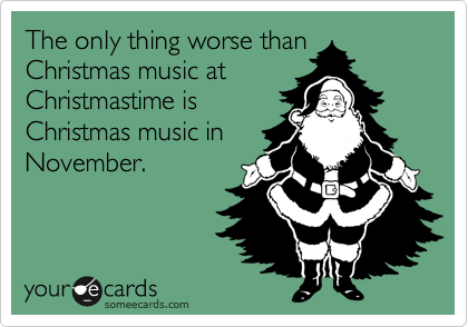 The only thing worse than Christmas music at Christmastime is Christmas music in November.