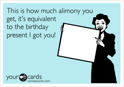 This is how much alimony you get, it's equivalent to the birthday present I got you!