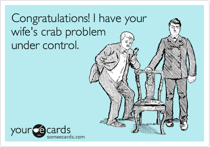 Congratulations! I have your wife's crab problem under control.