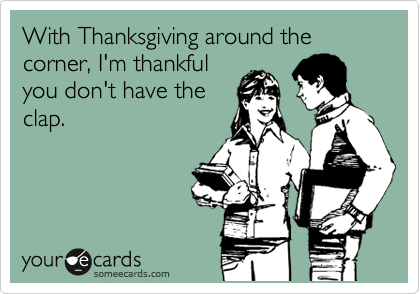 With Thanksgiving around the corner, I'm thankful you don't have the clap.