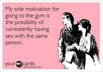 My sole motivation for going to the gym is  the possibility of consistently having  sex with the same person.