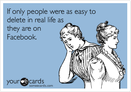 If only people were as easy to delete in real life as they are on Facebook.