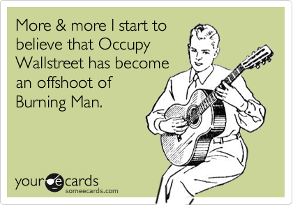 More & more I start to believe that Occupy Wallstreet has become an offshoot of Burning Man.