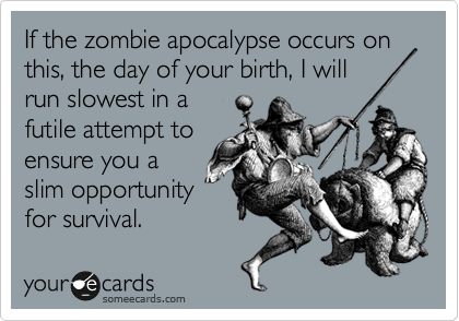 If the zombie apocalypse occurs on this, the day of your birth, I will run slowest in a futile attempt to ensure you a slim opportunity for survival.