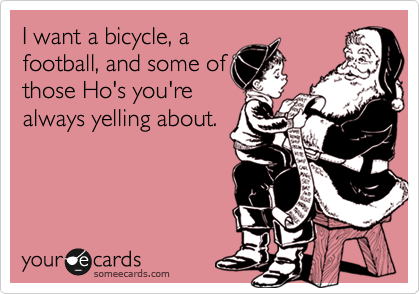 I want a bicycle, a football, and some of those Ho's you're always yelling about.
