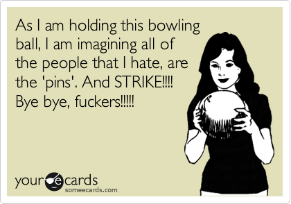 As I am holding this bowling ball, I am imagining all of the people that I hate, are the 'pins'. And STRIKE!!!! Bye bye, fuckers!!!!!