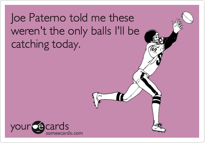 Joe Paterno told me these weren't the only balls I'll be catching today.