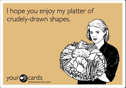 I hope you enjoy my platter of crudely-drawn shapes.