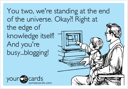 You two, we're standing at the end of the universe. Okay?! Right at the edge of knowledge itself! And you're busy...blogging!