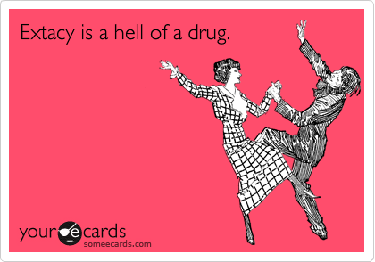 Extacy is a hell of a drug.