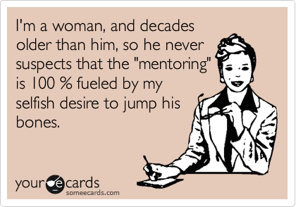 """I'm a woman, and decades older than him, so he never suspects that the """"mentoring"""" is 100 % fueled by my selfish desire to jump his bones."""
