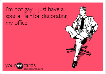 I'm not gay; I just have a special flair for decorating my office.