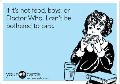 If it's not food, boys, or Doctor Who, I can't be bothered to care.