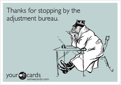 Thanks for stopping by the adjustment bureau.