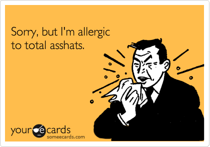 Sorry, but I'm allergic  to total asshats.