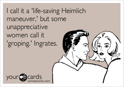 I call it a 'life-saving Heimlich maneuver,' but some unappreciative women call it 'groping.' Ingrates.