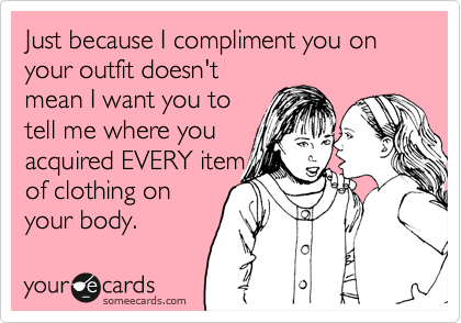 Just because I compliment you on your outfit doesn't mean I want you to tell me where you acquired EVERY item of clothing on your body.