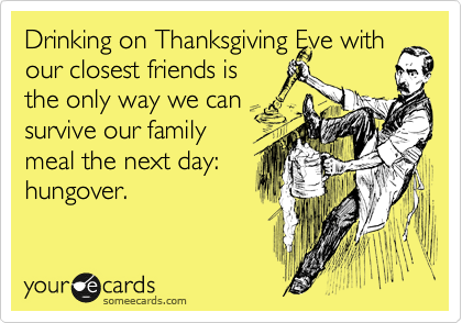 Drinking on Thanksgiving Eve with our closest friends is the only way we can survive our family meal the next day: hungover.