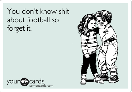 You don't know shit about football so forget it.