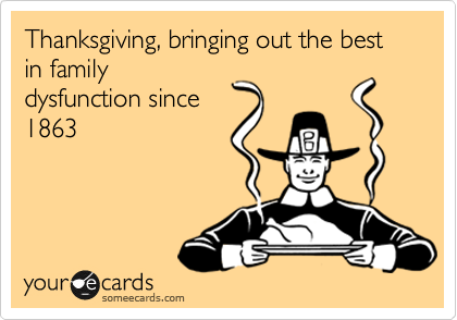 Thanksgiving, bringing out the best in family dysfunction since 1863