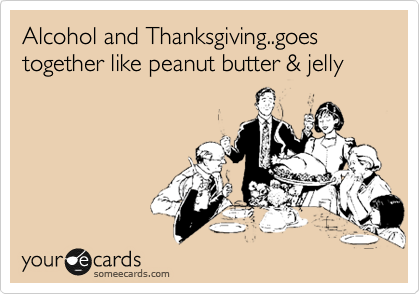 Alcohol and Thanksgiving..goes together like peanut butter & jelly