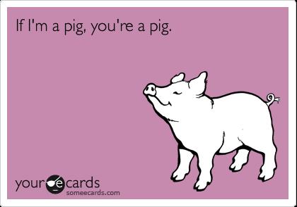 If I'm a pig, you're a pig.
