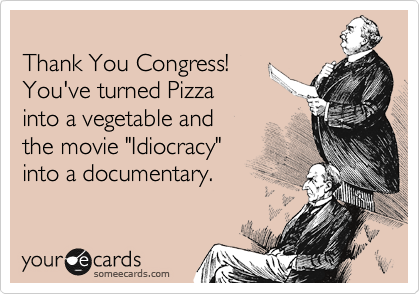 "Thank You Congress!  You've turned Pizza  into a vegetable and  the movie ""Idiocracy""  into a documentary."