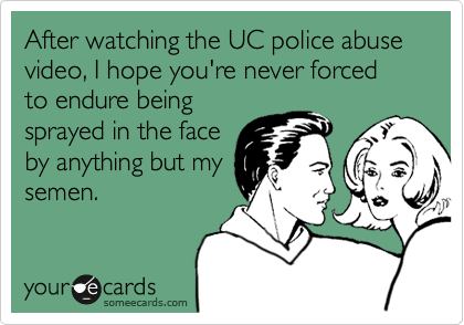 After watching the UC police abuse video, I hope you're never forced to endure being sprayed in the face by anything but my semen.