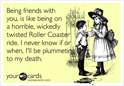 Being friends with you, is like being on a horrible, wickedly twisted Roller Coaster ride. I never know if or when, I'll be plummeting to my death.