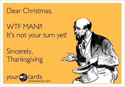 Dear Christmas,    WTF MAN?!  It's not your turn yet!   Sincerely,  Thanksgiving