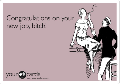 Congratulations on your new job, bitch!