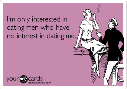 I'm only interested in dating men who have no interest in dating me.
