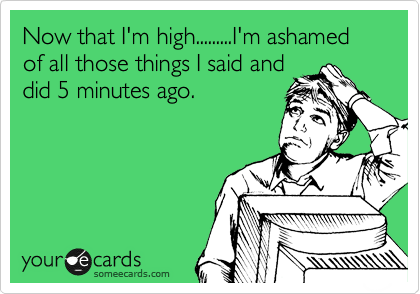 Now that I'm high.........I'm ashamed of all those things I said and did 5 minutes ago.