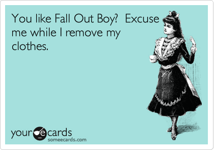 You like Fall Out Boy?  Excuse me while I remove my clothes.