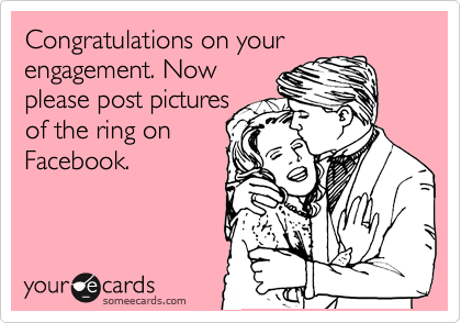 Congratulations on your engagement. Now please post pictures of the ring on Facebook.