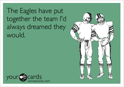 The Eagles have put together the team I'd always dreamed they would.
