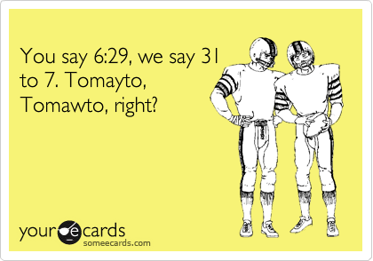 You say 6:29, we say 31 to 7. Tomayto, Tomawto, right?