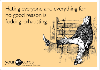 Hating everyone and everything for no good reason is fucking exhausting.