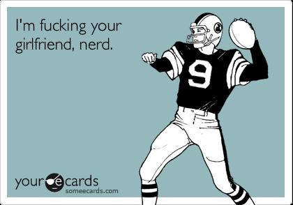 I'm fucking your girlfriend, nerd.