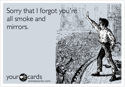 Sorry that I forgot you're all smoke and mirrors.