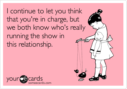 I continue to let you think that you're in charge, but we both know who's really running the show in this relationship.