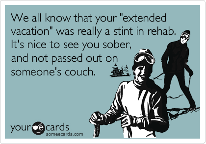 "We all know that your ""extended vacation"" was really a stint in rehab. It's nice to see you sober, and not passed out on someone's couch."