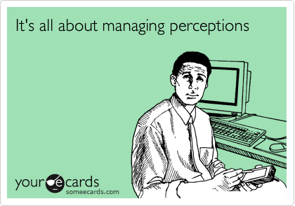It's all about managing perceptions