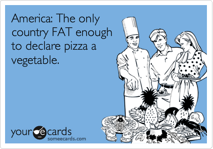 America: The only country FAT enough to declare pizza a vegetable.