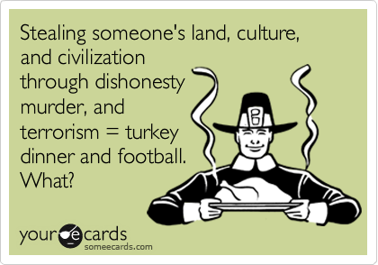 Stealing someone's land, culture, and civilization through dishonesty murder, and terrorism = turkey dinner and football. What?