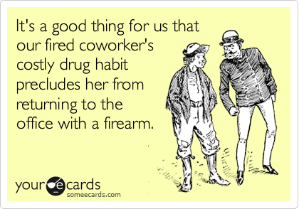 It's a good thing for us that our fired coworker's costly drug habit precludes her from returning to the office with a firearm.