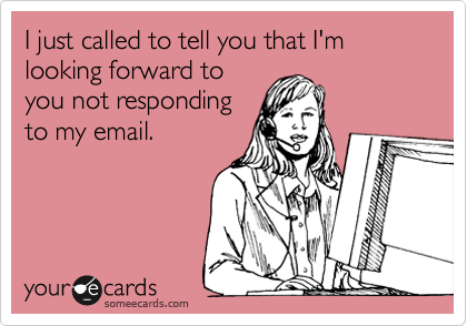 I just called to tell you that I'm looking forward to you not responding to my email.