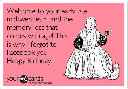 Welcome to your early late midtwenties %7E and the memory loss that comes with age! This is why I forgot to Facebook you. Happy Birthday!